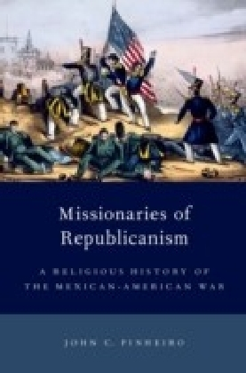 Missionaries of Republicanism: A Religious History of the Mexican-American War