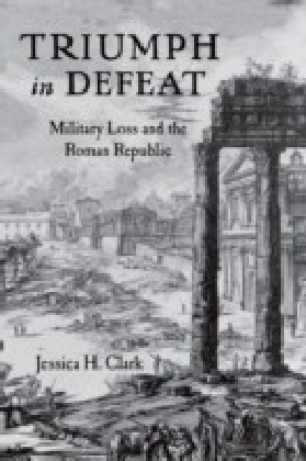 Triumph in Defeat: Military Loss and the Roman Republic