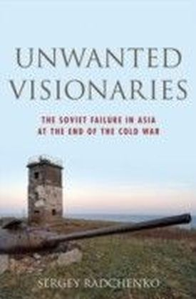 Unwanted Visionaries: The Soviet Failure in Asia at the End of the Cold War