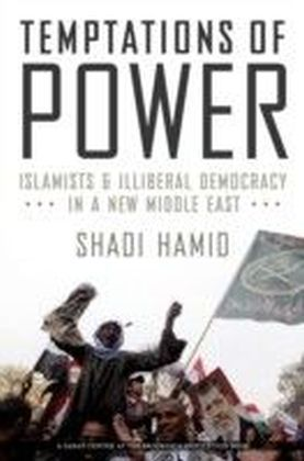 Temptations of Power: Islamists and Illiberal Democracy in a New Middle East