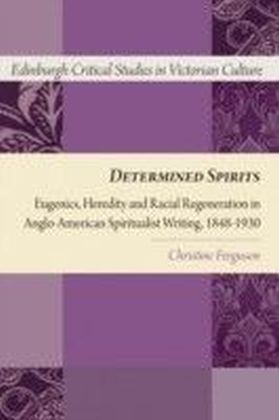 Determined Spirits: Eugenics, Heredity and Racial Regeneration in Anglo-American Spiritualist Writing, 1848-1930