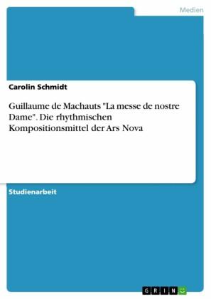Guillaume de Machauts 'La messe de nostre Dame'. Die rhythmischen Kompositionsmittel der Ars Nova