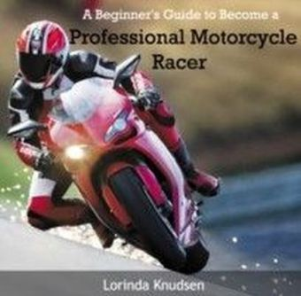 A Beginner's Guide to Become a Professional Motorcycle Racer