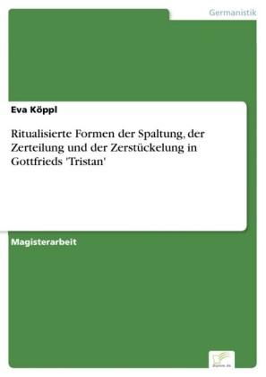 Ritualisierte Formen der Spaltung, der Zerteilung und der Zerstückelung in Gottfrieds 'Tristan'