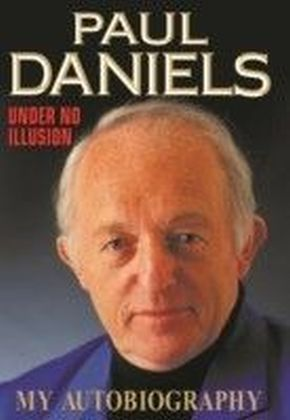 Paul Daniels: Under No Illusion - My Autobiography
