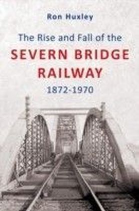 Rise and Fall of the Severn Bridge Railway 1872-1970