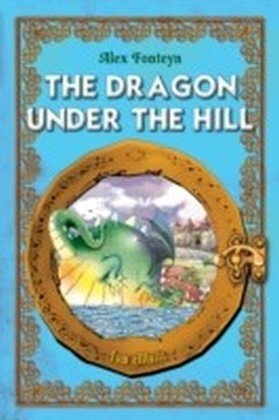 Dragon under the Hill. An Illustrated Classic Tale for Kids by Alex Fonteyn