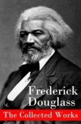 Collected Works: A Narrative of the Life of Frederick Douglass, an American Slave + The Heroic Slave + My Bondage and My Freedom + Life and Times of Frederick Douglass + My Escape from Slavery + Self-Made Men + Speeches & Writings