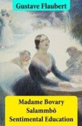 Madame Bovary + Salammbo + Sentimental Education (3 Unabridged Classics)