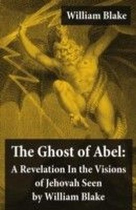 Ghost of Abel: A Revelation In the Visions of Jehovah Seen by William Blake (Illuminated Manuscript with the Original Illustrations of William Blake)