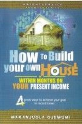 How To Build Your Own House Within Months on Your Present Income