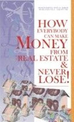 How Everybody Can Make Money from Real Estate & Never Lose