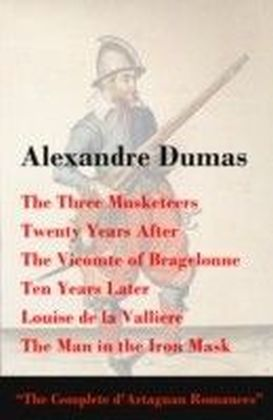 Three Musketeers + Twenty Years After + The Vicomte of Bragelonne + Ten Years Later + Louise de la Valliere + The Man in the Iron Mask (The Complete d'Artagnan Romances)