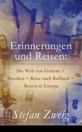 Erinnerungen und Reisen: Die Welt von Gestern + Brasilien + Reise nach Rußland + Reisen in Europa (Vollständige Ausgabe)