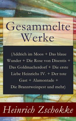 Gesammelte Werke (Addrich im Moos + Das blaue Wunder + Die Rose von Disentis + Das Goldmacherdorf + Die erste Liebe Heinrichs IV. + Der tote Gast + Alamontade + Die Branntweinpest und mehr)