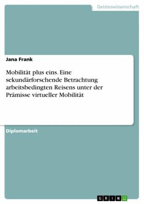 Mobilität plus eins. Eine sekundärforschende Betrachtung arbeitsbedingten Reisens unter der Prämisse virtueller Mobilität