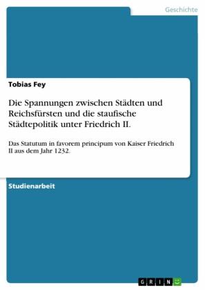 Die Spannungen zwischen Städten und Reichsfürsten und die staufische Städtepolitik unter Friedrich II.
