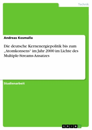 Die deutsche Kernenergiepolitik bis zum 'Atomkonsens' im Jahr 2000 im Lichte des Multiple-Streams-Ansatzes