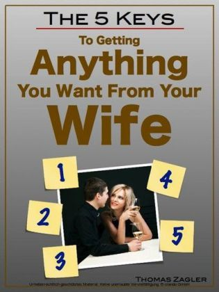 The 5 Keys to Getting Anything You Want From Your Wife