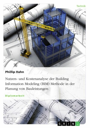 Nutzen- und Kostenanalyse der Building Information Modeling (BIM-) Methode in der Planung von Bauleistungen