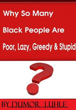 Why So Many Black People Are Poor, Lazy, Greedy & Stupid