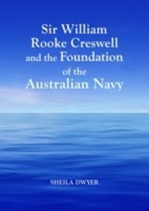 Sir William Rooke Creswell and the Foundation of the Australian Navy