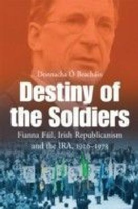 Destiny of the Soldiers - Fianna Fail, Irish Republicanism and the IRA, 1926-1973