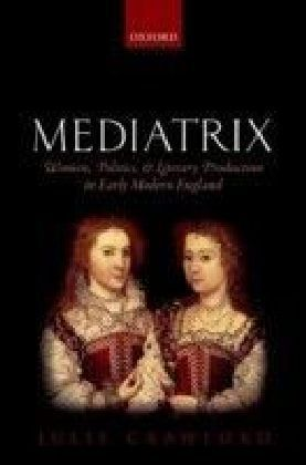 Mediatrix: Women, Politics, and Literary Production in Early Modern England