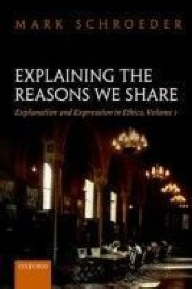 Explaining the Reasons We Share: Explanation and Expression in Ethics, Volume 1
