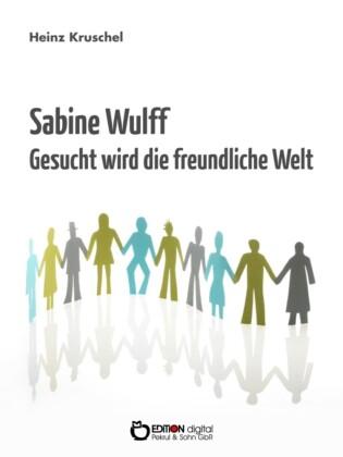 Sabine Wulff - Gesucht wird die freundliche Welt