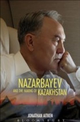 Nazarbayev and the Making of Kazakhstan