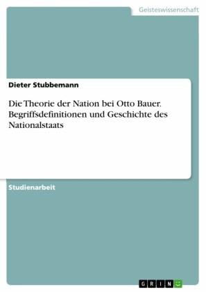 Die Theorie der Nation bei Otto Bauer. Begriffsdefinitionen und Geschichte des Nationalstaats