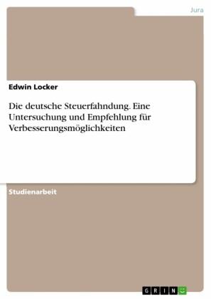 Die deutsche Steuerfahndung. Eine Untersuchung und Empfehlung für Verbesserungsmöglichkeiten