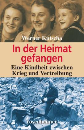 In der Heimat gefangen - Eine Kindheit zwischen Krieg und Vertreibung