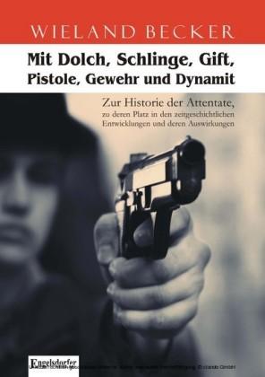 Mit Dolch, Schlinge, Gift, Pistole, Gewehr und Dynamit. Zur Historie der Attentate, zu deren Platz in den zeitgeschichtlichen Entwicklungen und deren Auswirkungen