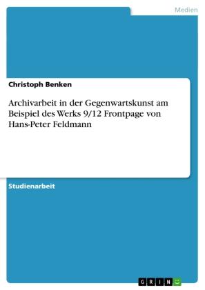 Archivarbeit in der Gegenwartskunst am Beispiel des Werks 9/12 Frontpage von Hans-Peter Feldmann
