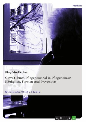 Gewalt durch Pflegepersonal in Pflegeheimen. Häufigkeit, Formen und Prävention