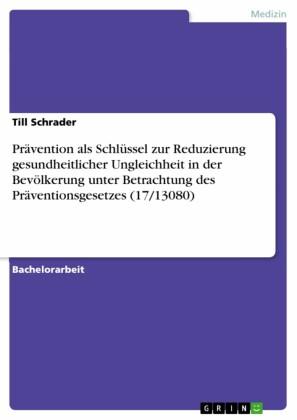 Prävention als Schlüssel zur Reduzierung gesundheitlicher Ungleichheit in der Bevölkerung unter Betrachtung des Präventionsgesetzes (17/13080)