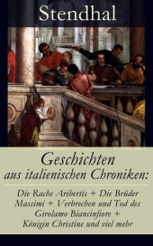 Geschichten aus italienischen Chroniken: Die Rache Aribertis + Die Brüder Massimi + Verbrechen und Tod des Girolamo Biancinfiore + Königin Christine und viel mehr
