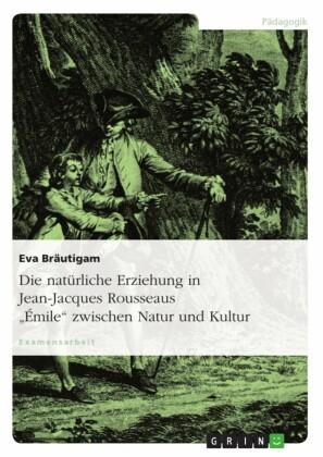Die natürliche Erziehung in Jean-Jacques Rousseaus 'Émile' zwischen Natur und Kultur
