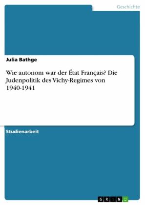 Wie autonom war der État Français? Die Judenpolitik des Vichy-Regimes von 1940-1941