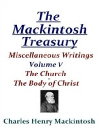 Mackintosh Treasury - Miscellaneous Writings - Volume V: The Church - The Body of Christ