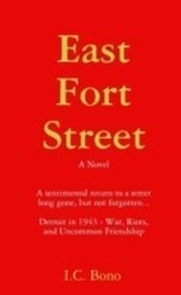 East Fort Street: A Sentimental Return to a Street Long Ago, But Not Forgotten...Detroit in 1943-War, Riots and Uncommon Friendship