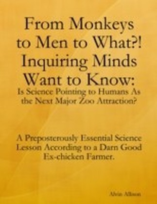 From Monkeys to Men to What?! Inquiring Minds Want to Know: Is Science Pointing to Human's As the Next Major Zoo Attraction? A Preposterously Essential Science Lesson According to a Darn Good Ex-chicken Farmer.