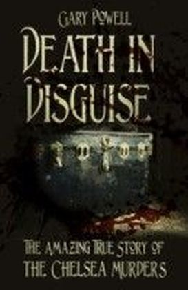 Death in Disguise: The Amazing True Story of the Chelsea Murders