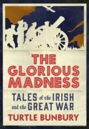 Glorious Madness - Tales of the Irish and the Great War