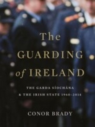 Guarding of Ireland - The Garda Siochana and the Irish State 1960-2014