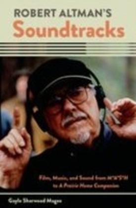 Robert Altman's Soundtracks: Film, Music, and Sound from M A S H to A Prairie Home Companion