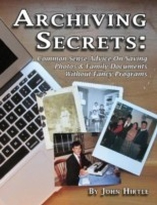 Archiving Secrets: Common Sense Advice On Saving Photos & Family Documents Without Fancy Programs