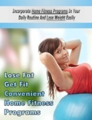 Lose Fat Get Fit Convenient Home Fitness Programs - Incorporate Home Fitness Programs In Your Daily Routine and Lose Weight Easily